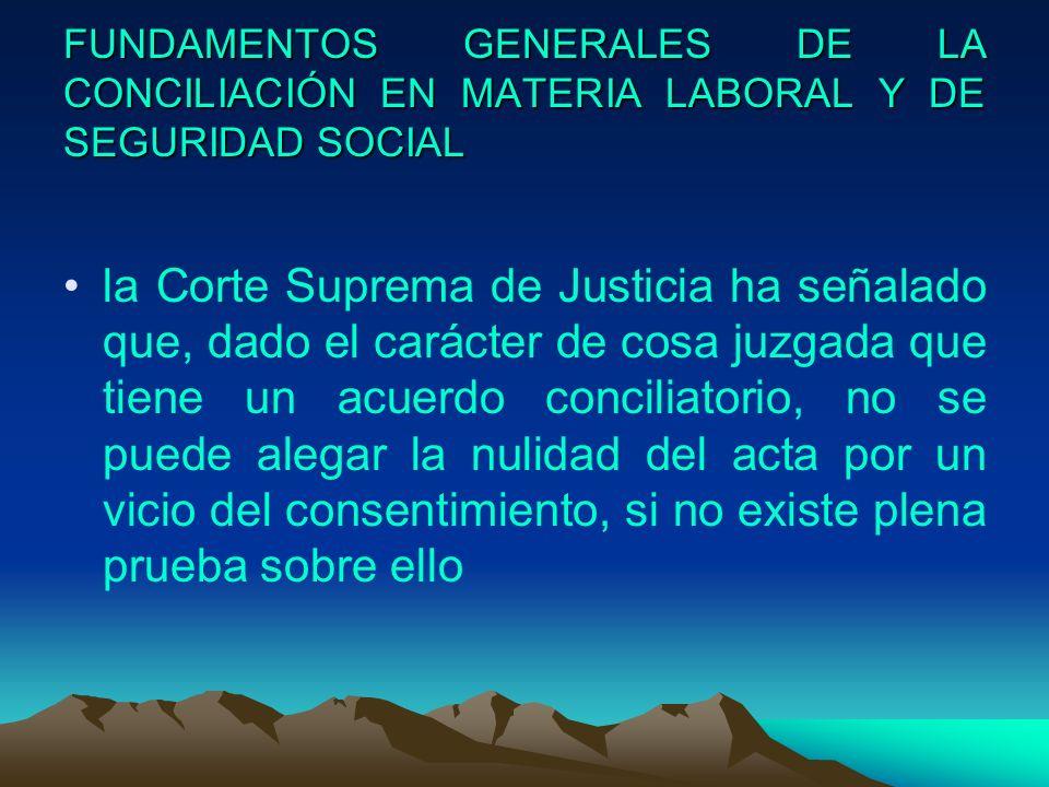 FUNDAMENTOS GENERALES DE LA CONCILIACIÓN EN MATERIA LABORAL Y DE SEGURIDAD SOCIAL la Corte Suprema de Justicia ha señalado que, dado el carácter de co