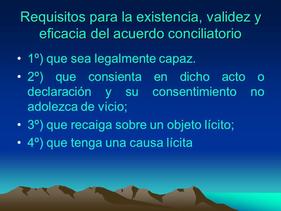 Requisitos para la existencia, validez y eficacia del acuerdo conciliatorio 1º) que sea legalmente capaz. 2º) que consienta en dicho acto o declaració
