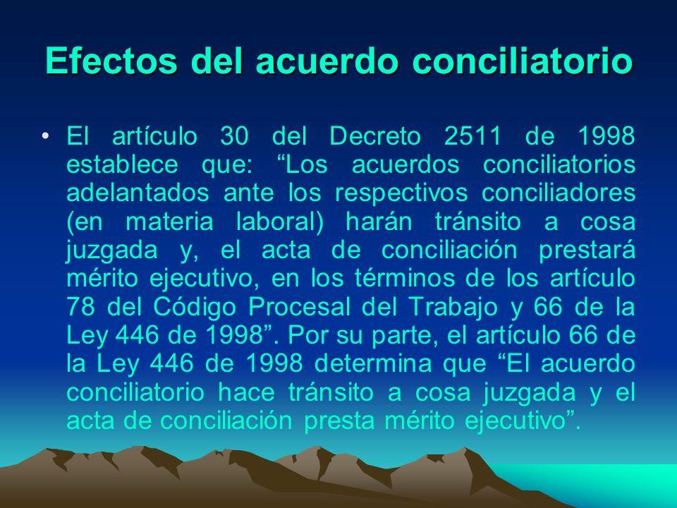 Efectos del acuerdo conciliatorio El artículo 30 del Decreto 2511 de 1998 establece que: Los acuerdos conciliatorios adelantados ante los respectivos