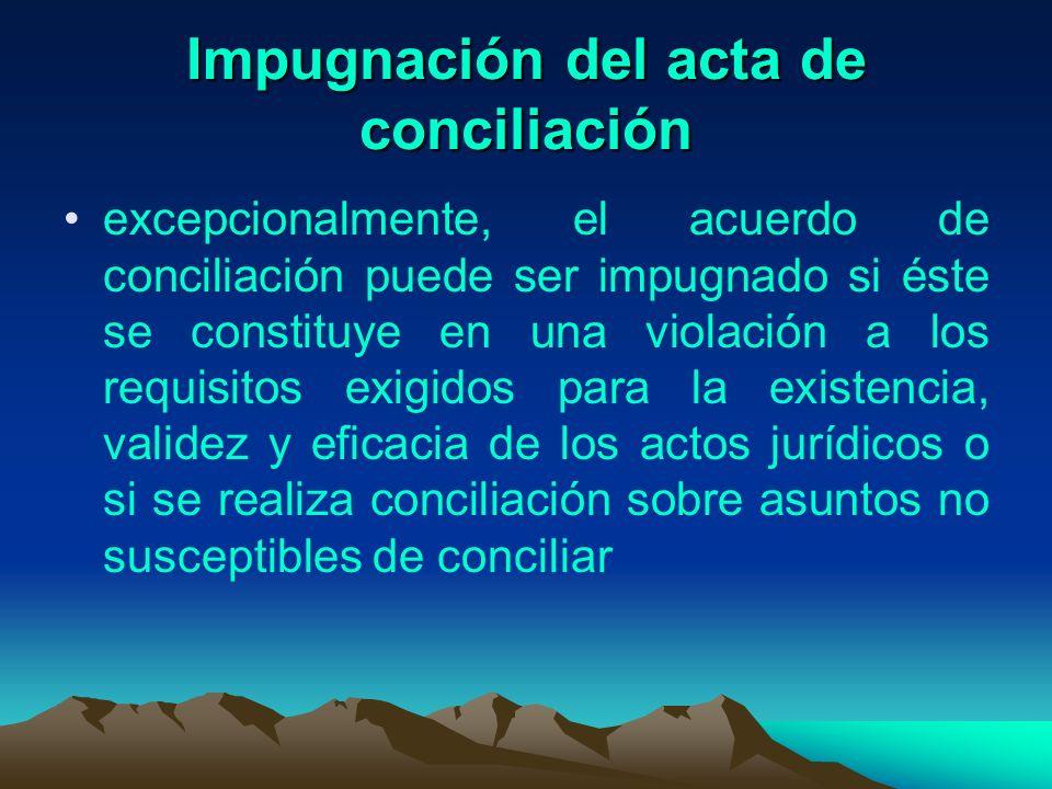 Impugnación del acta de conciliación excepcionalmente, el acuerdo de conciliación puede ser impugnado si éste se constituye en una violación a los req