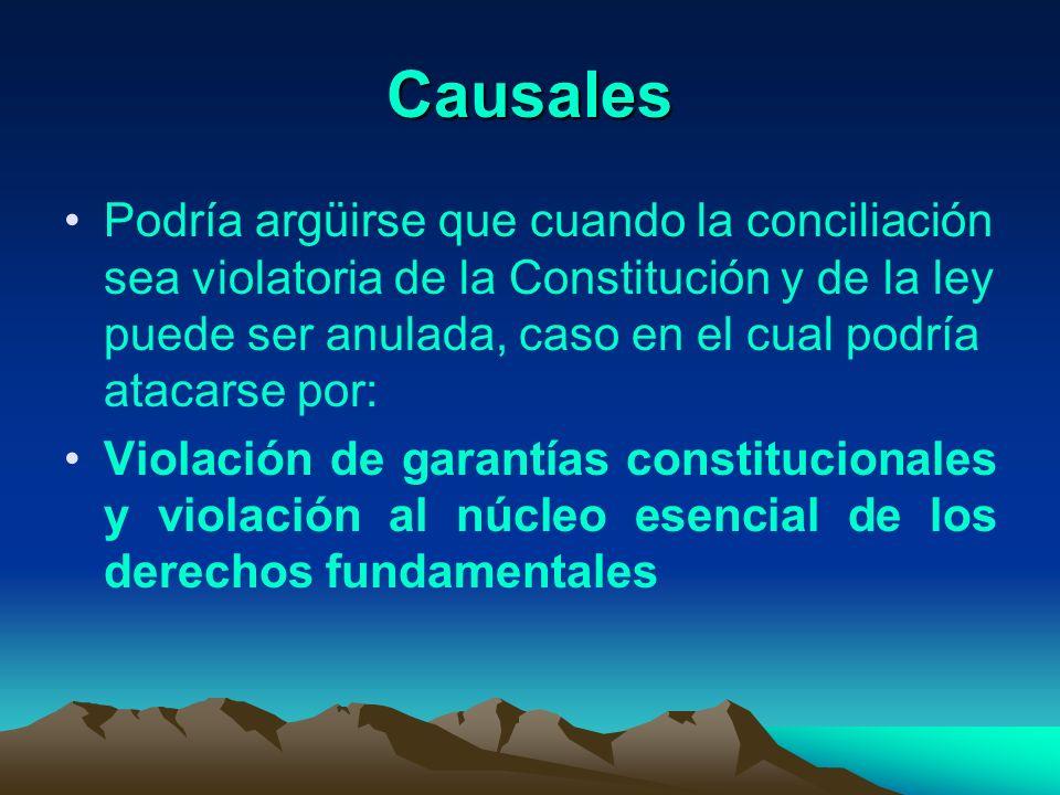 Causales Podría argüirse que cuando la conciliación sea violatoria de la Constitución y de la ley puede ser anulada, caso en el cual podría atacarse p