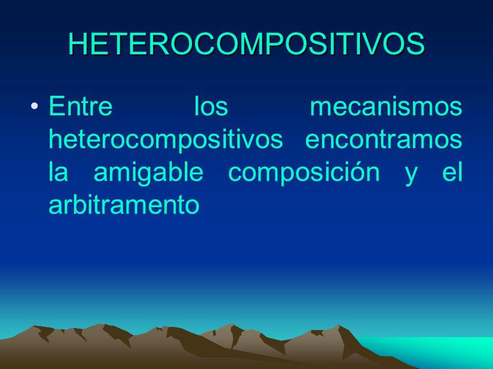 HETEROCOMPOSITIVOS Entre los mecanismos heterocompositivos encontramos la amigable composición y el arbitramento