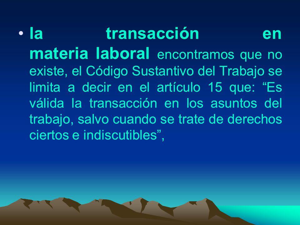 la transacción en materia laboral encontramos que no existe, el Código Sustantivo del Trabajo se limita a decir en el artículo 15 que: Es válida la tr