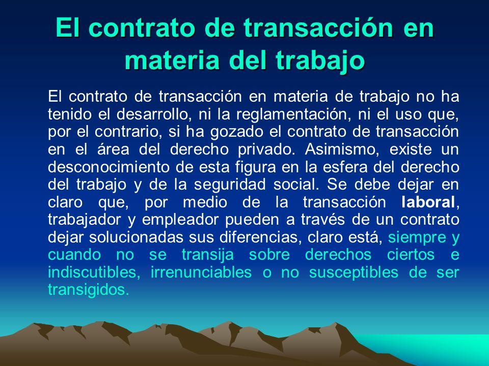 El contrato de transacción en materia del trabajo El contrato de transacción en materia de trabajo no ha tenido el desarrollo, ni la reglamentación, n