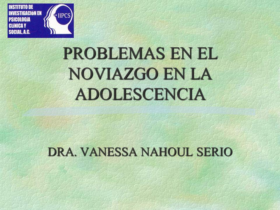 PROBLEMAS EN EL NOVIAZGO EN LA ADOLESCENCIA DRA. VANESSA NAHOUL SERIO