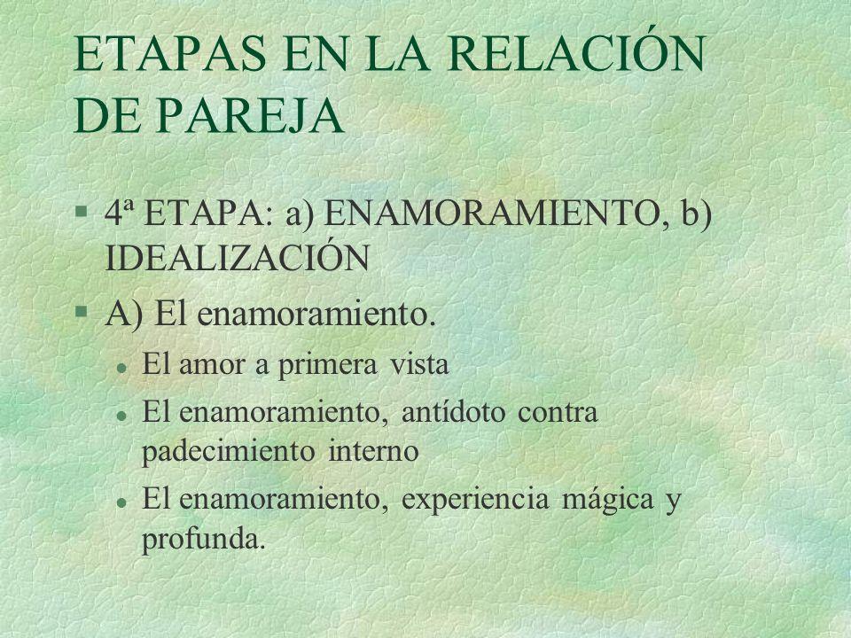 ETAPAS EN LA RELACIÓN DE PAREJA §4ª ETAPA: a) ENAMORAMIENTO, b) IDEALIZACIÓN §A) El enamoramiento. l El amor a primera vista l El enamoramiento, antíd