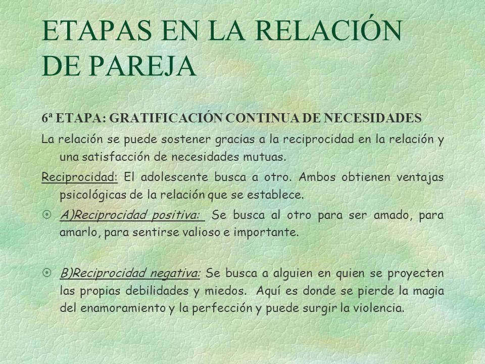 ETAPAS EN LA RELACIÓN DE PAREJA 6ª ETAPA: GRATIFICACIÓN CONTINUA DE NECESIDADES La relación se puede sostener gracias a la reciprocidad en la relación