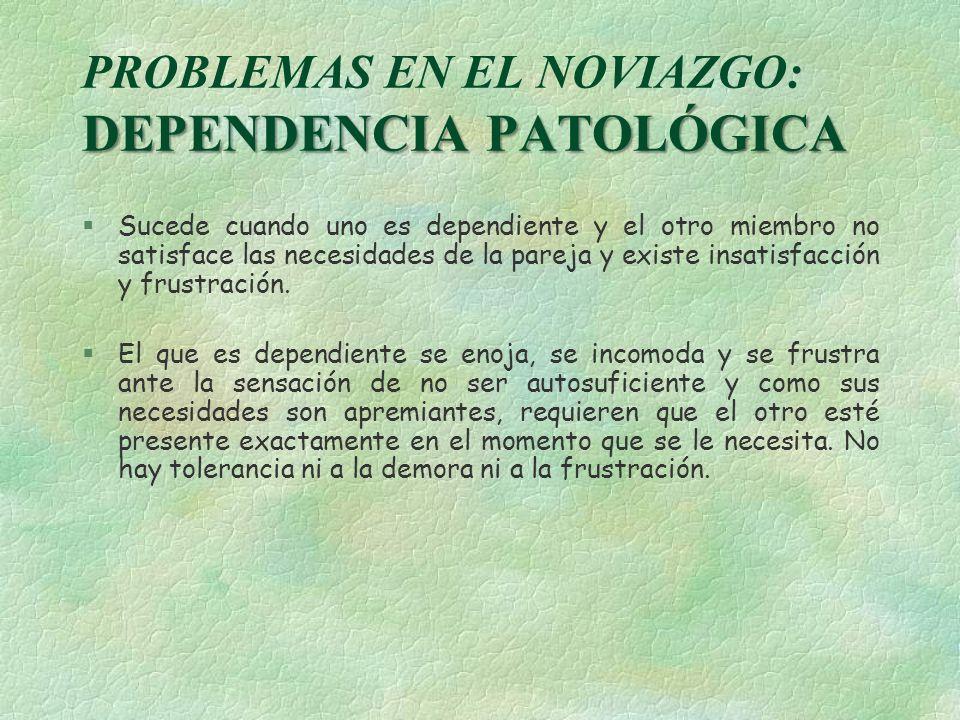 DEPENDENCIA PATOLÓGICA PROBLEMAS EN EL NOVIAZGO: DEPENDENCIA PATOLÓGICA §Sucede cuando uno es dependiente y el otro miembro no satisface las necesidad