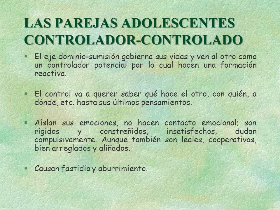 LAS PAREJAS ADOLESCENTES CONTROLADOR-CONTROLADO §El eje dominio-sumisión gobierna sus vidas y ven al otro como un controlador potencial por lo cual ha