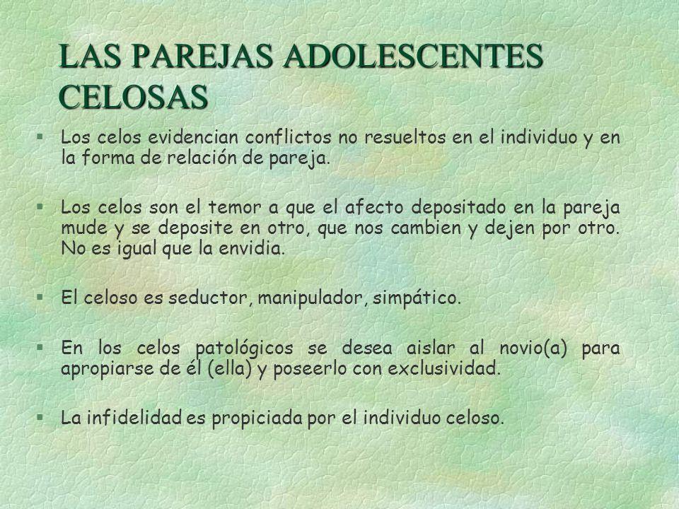 LAS PAREJAS ADOLESCENTES CELOSAS §Los celos evidencian conflictos no resueltos en el individuo y en la forma de relación de pareja. §Los celos son el