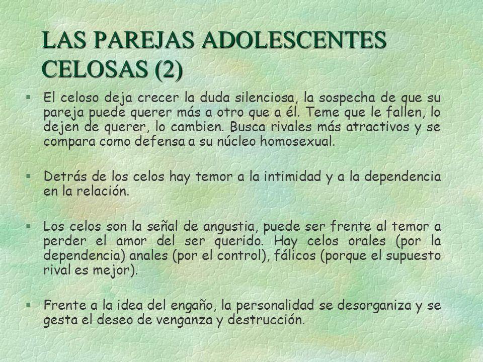 LAS PAREJAS ADOLESCENTES CELOSAS (2) §El celoso deja crecer la duda silenciosa, la sospecha de que su pareja puede querer más a otro que a él. Teme qu