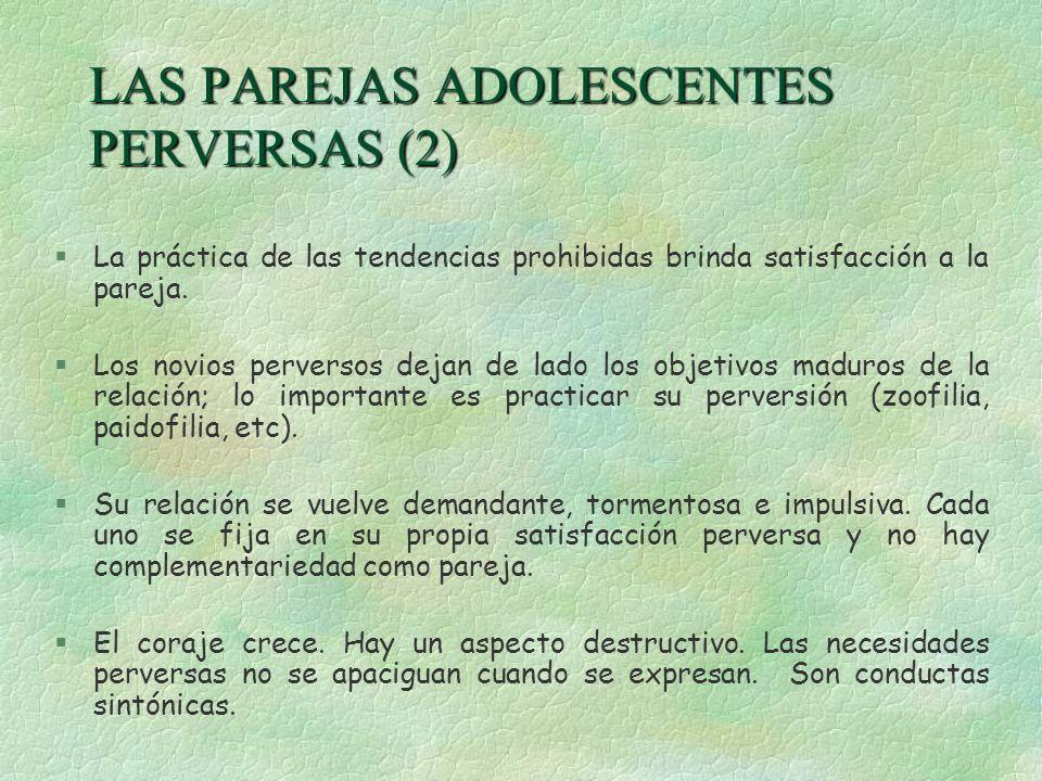 LAS PAREJAS ADOLESCENTES PERVERSAS (2) §La práctica de las tendencias prohibidas brinda satisfacción a la pareja. §Los novios perversos dejan de lado