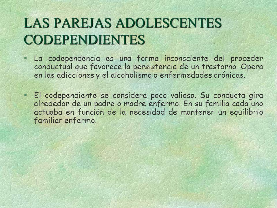 LAS PAREJAS ADOLESCENTES CODEPENDIENTES §La codependencia es una forma inconsciente del proceder conductual que favorece la persistencia de un trastor