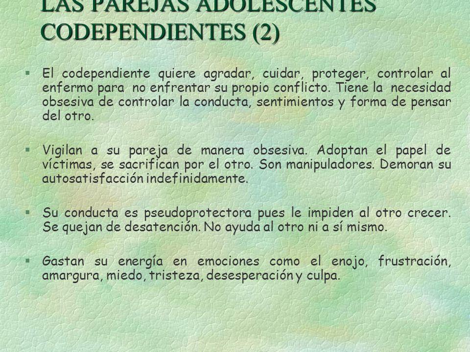 LAS PAREJAS ADOLESCENTES CODEPENDIENTES (2) §El codependiente quiere agradar, cuidar, proteger, controlar al enfermo para no enfrentar su propio confl