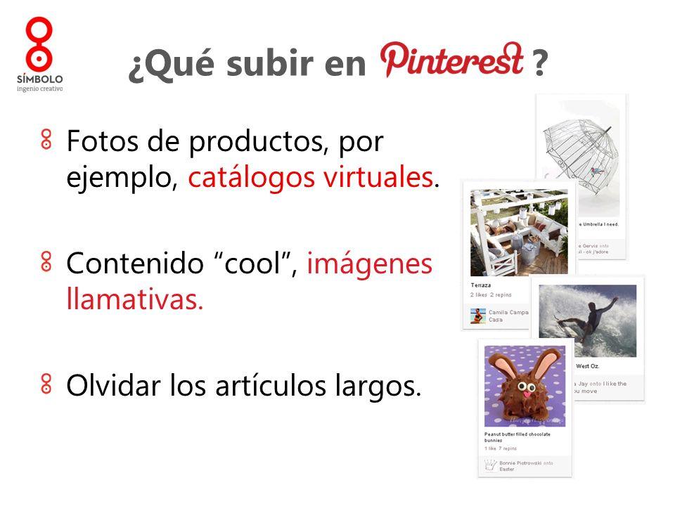 ¿Qué subir en ? Fotos de productos, por ejemplo, catálogos virtuales. Contenido cool, imágenes llamativas. Olvidar los artículos largos.