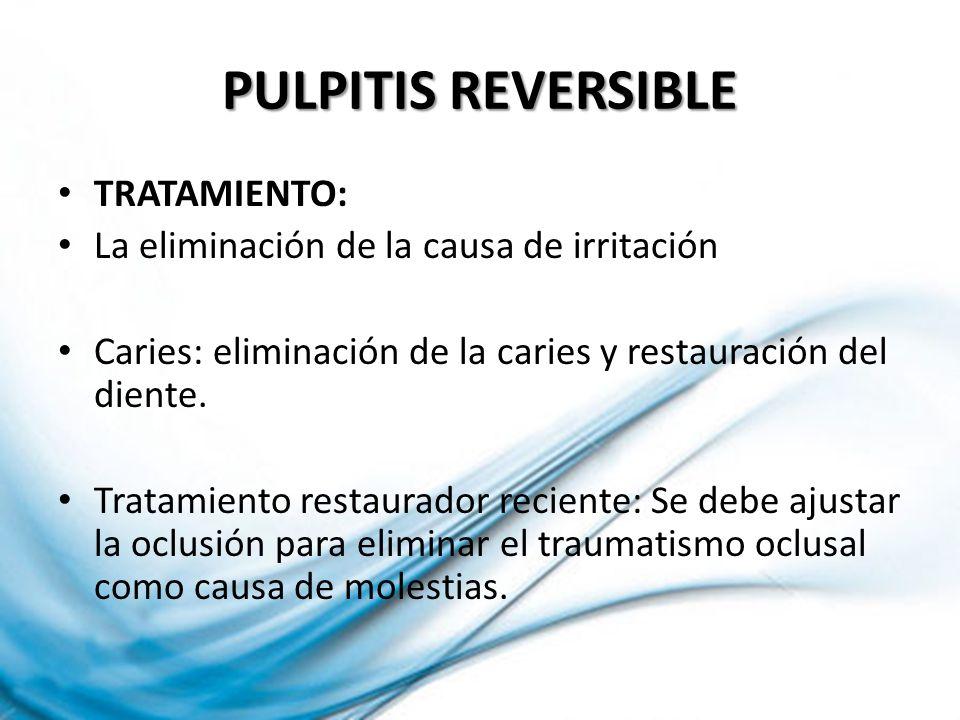 PULPITIS REVERSIBLE TRATAMIENTO: La eliminación de la causa de irritación Caries: eliminación de la caries y restauración del diente. Tratamiento rest