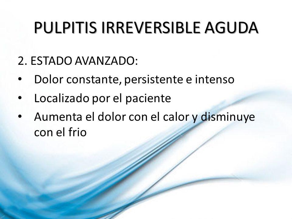 PULPITIS IRREVERSIBLE AGUDA 2. ESTADO AVANZADO: Dolor constante, persistente e intenso Localizado por el paciente Aumenta el dolor con el calor y dism