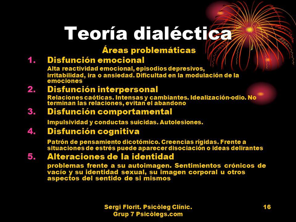 Sergi Florit. Psicòleg Clínic. Grup 7 Psicòlegs.com 16 Teoría dialéctica Áreas problemáticas 1.Disfunción emocional Alta reactividad emocional, episod