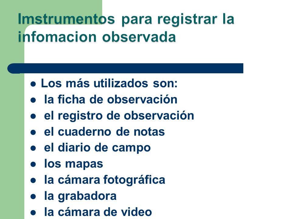 Los más utilizados son: la ficha de observación el registro de observación el cuaderno de notas el diario de campo los mapas la cámara fotográfica la