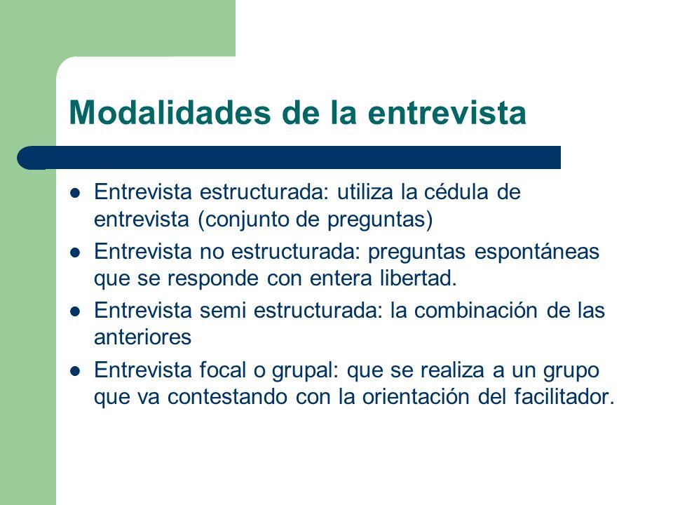 Modalidades de la entrevista Entrevista estructurada: utiliza la cédula de entrevista (conjunto de preguntas) Entrevista no estructurada: preguntas es