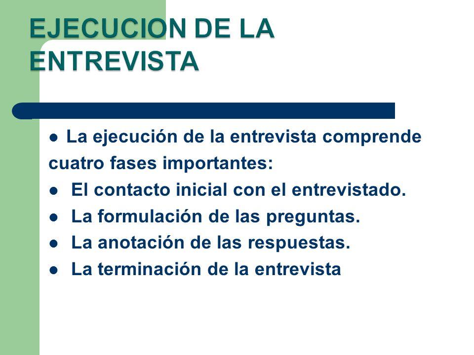 La ejecución de la entrevista comprende cuatro fases importantes: El contacto inicial con el entrevistado. La formulación de las preguntas. La anotaci