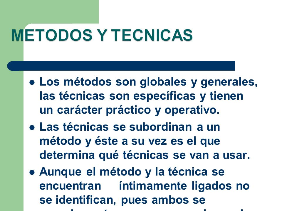 Los métodos son globales y generales, las técnicas son específicas y tienen un carácter práctico y operativo. Las técnicas se subordinan a un método y