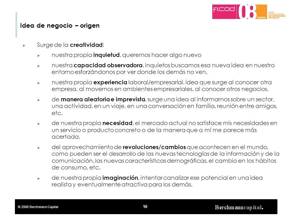 © 2008 Berchmann Capital 10 Idea de negocio – origen Surge de la creatividad : nuestra propia inquietud, queremos hacer algo nuevo nuestra capacidad o