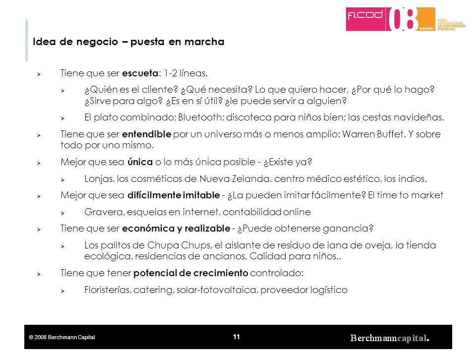 © 2008 Berchmann Capital 11 Idea de negocio – puesta en marcha Tiene que ser escueta : 1-2 líneas. ¿Quién es el cliente? ¿Qué necesita? Lo que quiero