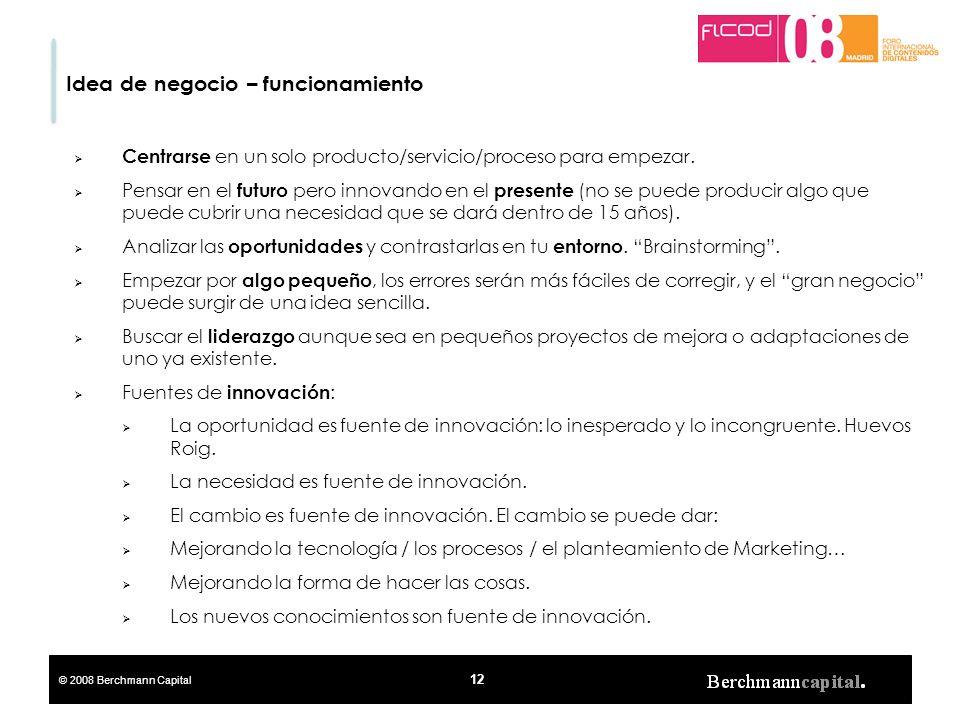 © 2008 Berchmann Capital 12 Idea de negocio – funcionamiento Centrarse en un solo producto/servicio/proceso para empezar. Pensar en el futuro pero inn