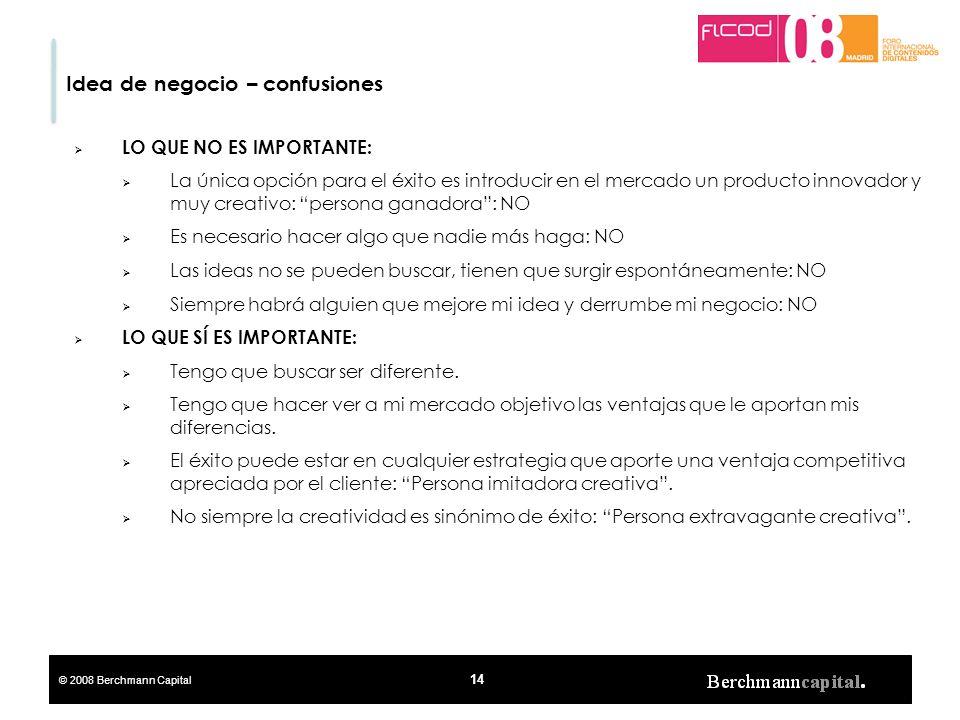 © 2008 Berchmann Capital 14 Idea de negocio – confusiones LO QUE NO ES IMPORTANTE: La única opción para el éxito es introducir en el mercado un produc