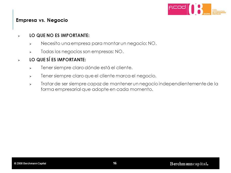 © 2008 Berchmann Capital 16 Empresa vs. Negocio LO QUE NO ES IMPORTANTE: Necesito una empresa para montar un negocio: NO. Todas los negocios son empre