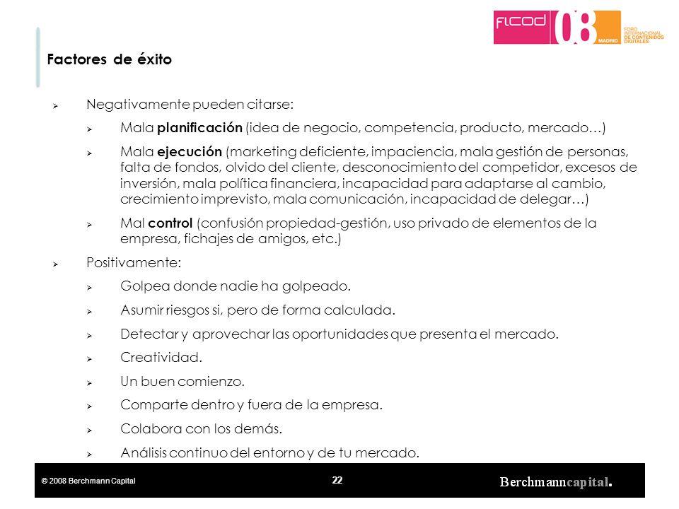 © 2008 Berchmann Capital 22 Factores de éxito Negativamente pueden citarse: Mala planificación (idea de negocio, competencia, producto, mercado…) Mala