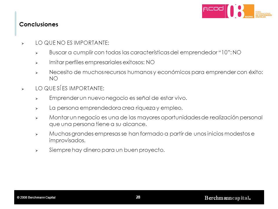 © 2008 Berchmann Capital 28 Conclusiones LO QUE NO ES IMPORTANTE: Buscar a cumplir con todas las características del emprendedor 10: NO Imitar perfile