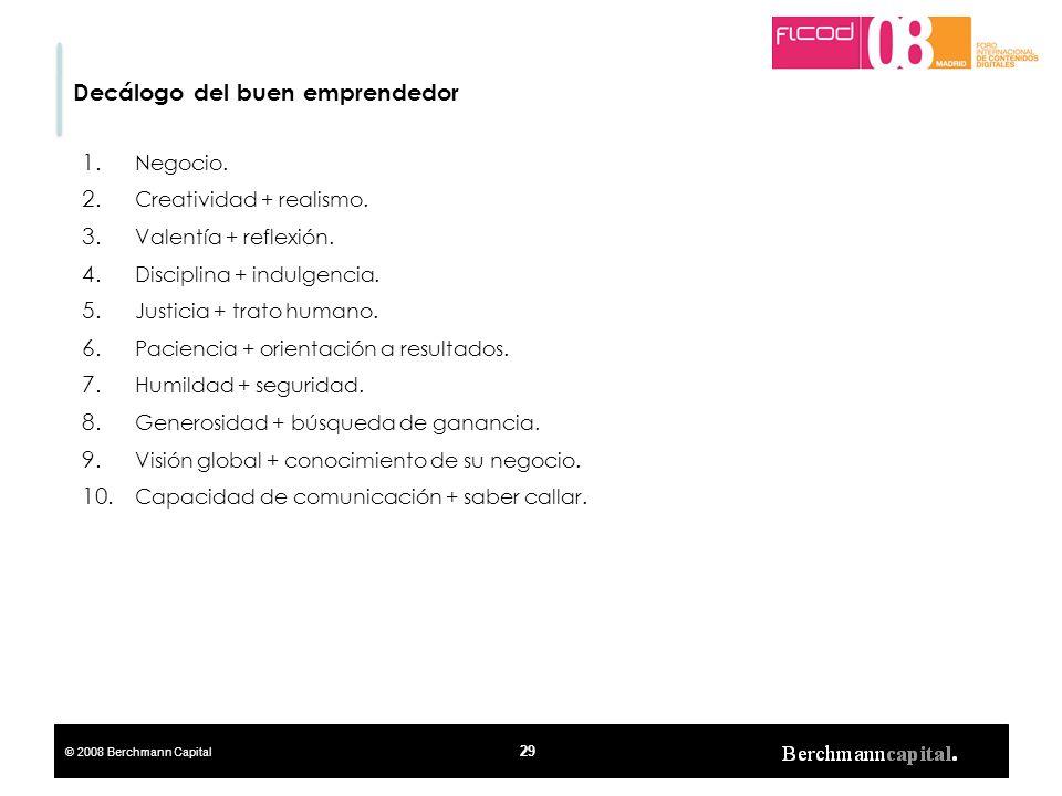 © 2008 Berchmann Capital 29 Decálogo del buen emprendedor 1. Negocio. 2. Creatividad + realismo. 3. Valentía + reflexión. 4. Disciplina + indulgencia.