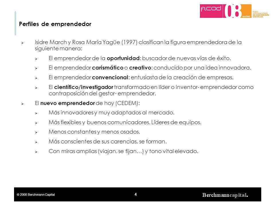 © 2008 Berchmann Capital 4 Perfiles de emprendedor Isidre March y Rosa María Yagüe (1997) clasifican la figura emprendedora de la siguiente manera: El