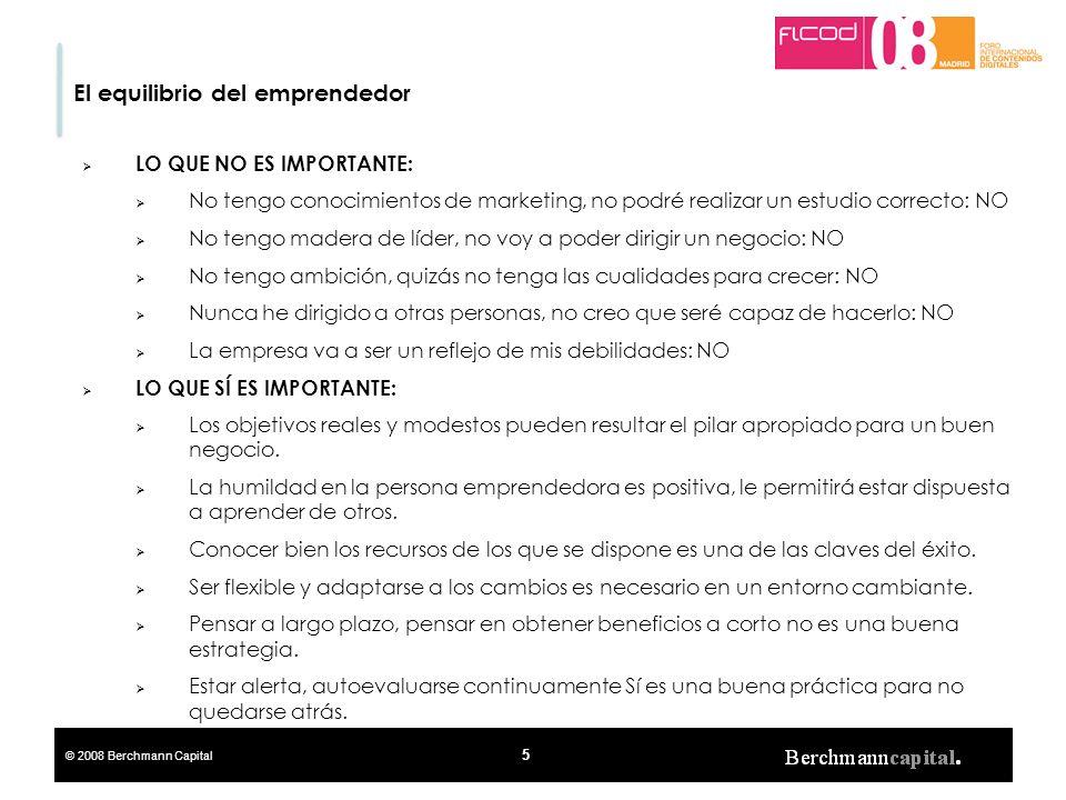 © 2008 Berchmann Capital 5 El equilibrio del emprendedor LO QUE NO ES IMPORTANTE: No tengo conocimientos de marketing, no podré realizar un estudio co