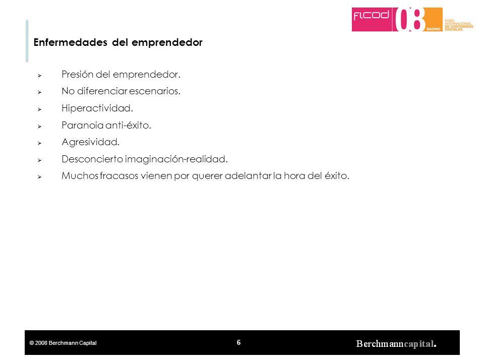 © 2008 Berchmann Capital 6 Enfermedades del emprendedor Presión del emprendedor. No diferenciar escenarios. Hiperactividad. Paranoia anti-éxito. Agres