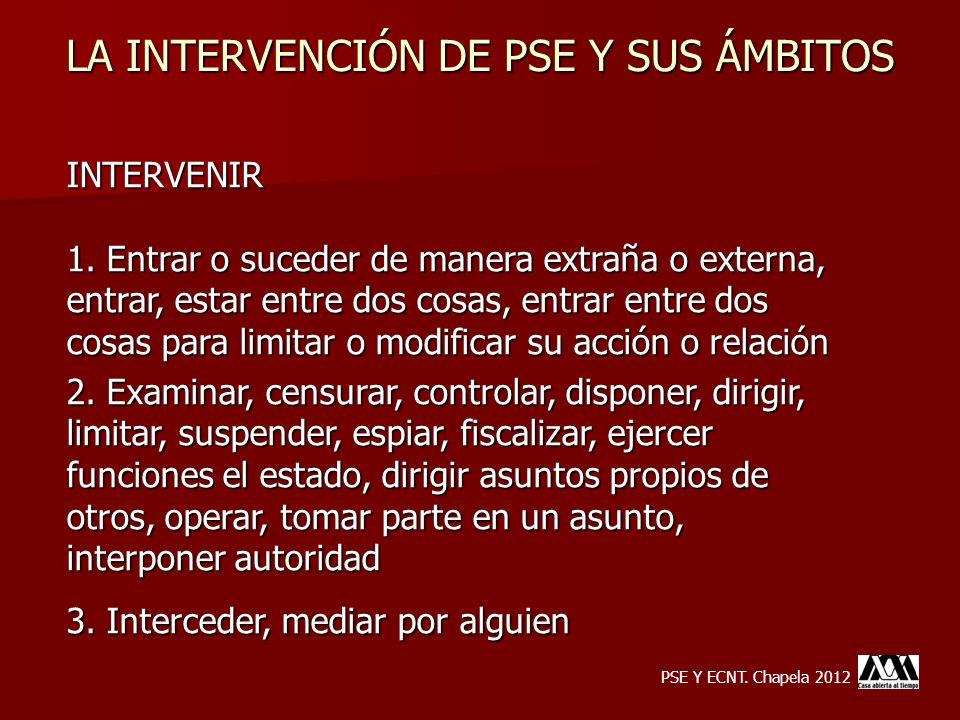LA INTERVENCIÓN DE PSE Y SUS ÁMBITOS INTERVENIR 1. Entrar o suceder de manera extraña o externa, entrar, estar entre dos cosas, entrar entre dos cosas