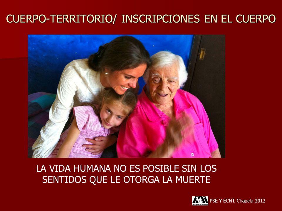 CUERPO-TERRITORIO/ INSCRIPCIONES EN EL CUERPO PSE Y ECNT. Chapela 2012 LA VIDA HUMANA NO ES POSIBLE SIN LOS SENTIDOS QUE LE OTORGA LA MUERTE