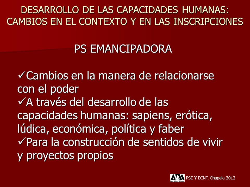 DESARROLLO DE LAS CAPACIDADES HUMANAS: CAMBIOS EN EL CONTEXTO Y EN LAS INSCRIPCIONES PSE Y ECNT. Chapela 2012 PS EMANCIPADORA Cambios en la manera de