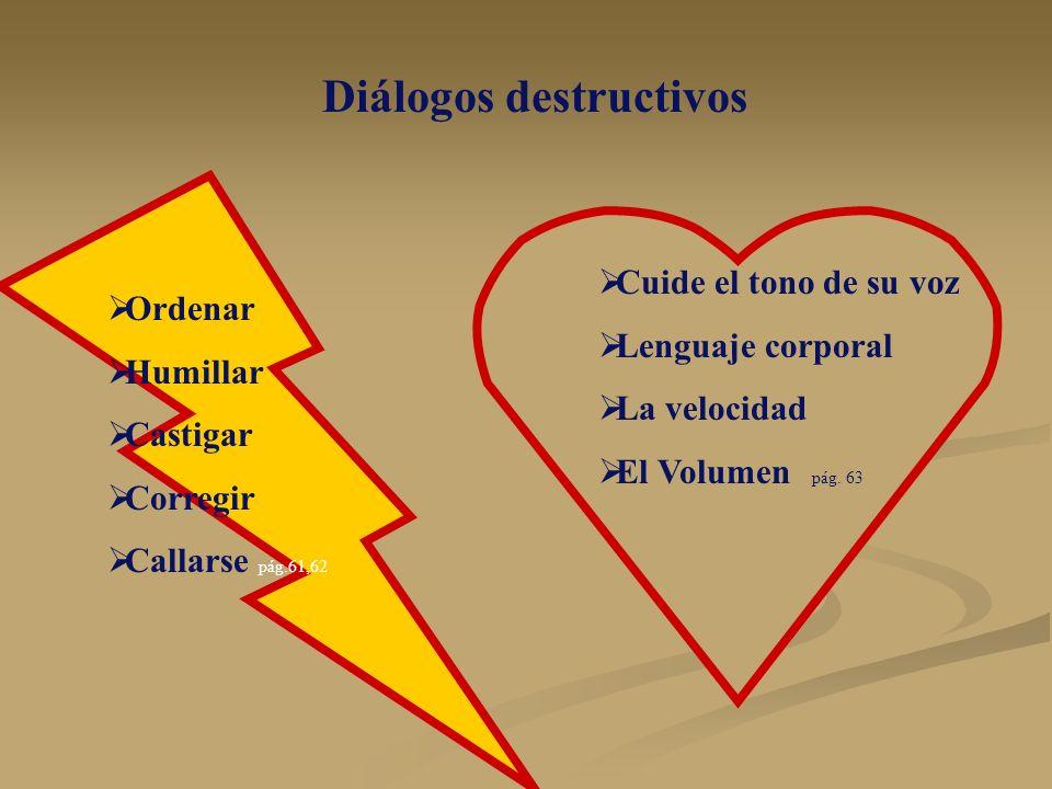 Diálogos destructivos Ordenar Humillar Castigar Corregir Callarse pág.61,62 Cuide el tono de su voz Lenguaje corporal La velocidad El Volumen pág. 63