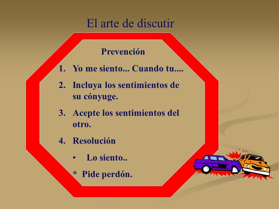 El arte de discutir Prevención 1.Yo me siento... Cuando tu.... 2.Incluya los sentimientos de su cónyuge. 3.Acepte los sentimientos del otro. 4.Resoluc