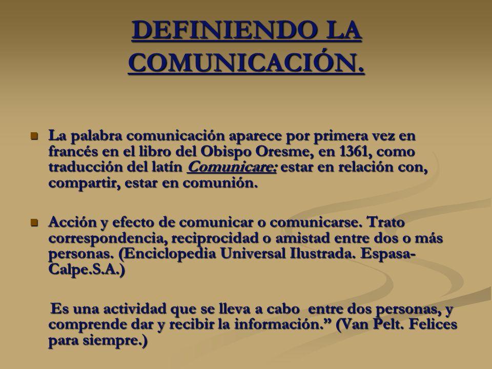 DEFINIENDO LA COMUNICACIÓN. La palabra comunicación aparece por primera vez en francés en el libro del Obispo Oresme, en 1361, como traducción del lat