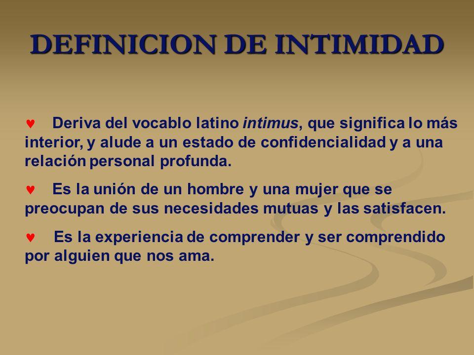 DEFINICION DE INTIMIDAD Deriva del vocablo latino intimus, que significa lo más interior, y alude a un estado de confidencialidad y a una relación per