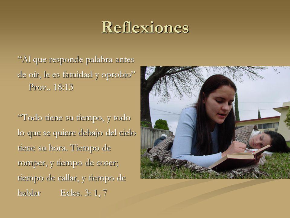 Reflexiones Al que responde palabra antes de oír, le es fatuidad y oprobio Prov.. 18:13 Todo tiene su tiempo, y todo lo que se quiere debajo del cielo
