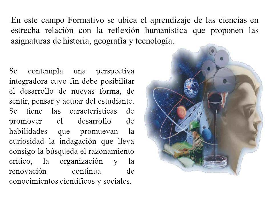 En este campo Formativo se ubica el aprendizaje de las ciencias en estrecha relación con la reflexión humanística que proponen las asignaturas de hist