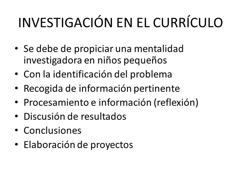 INVESTIGACIÓN EN EL CURRÍCULO Se debe de propiciar una mentalidad investigadora en niños pequeños Con la identificación del problema Recogida de infor