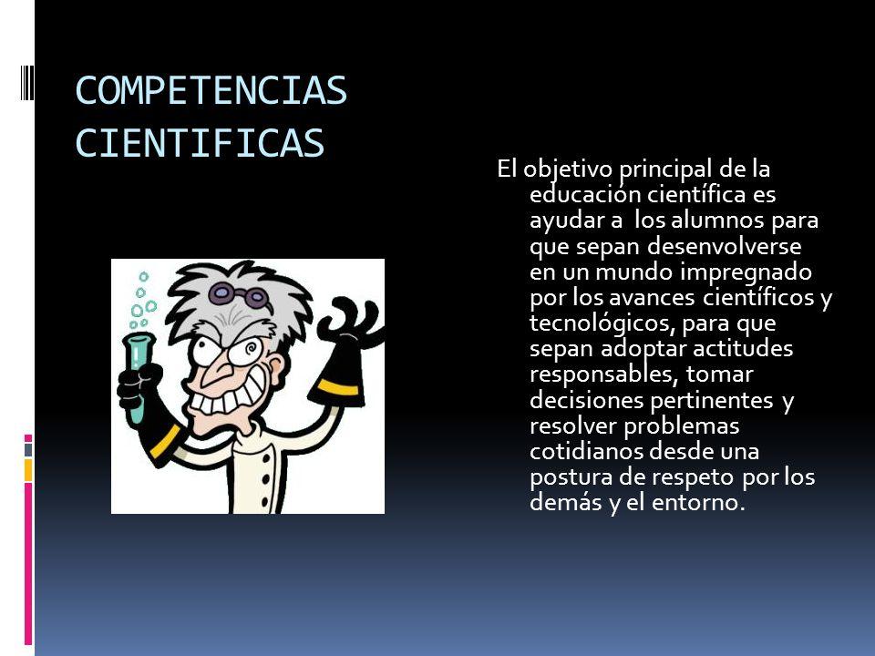 COMPETENCIAS CIENTIFICAS El objetivo principal de la educación científica es ayudar a los alumnos para que sepan desenvolverse en un mundo impregnado