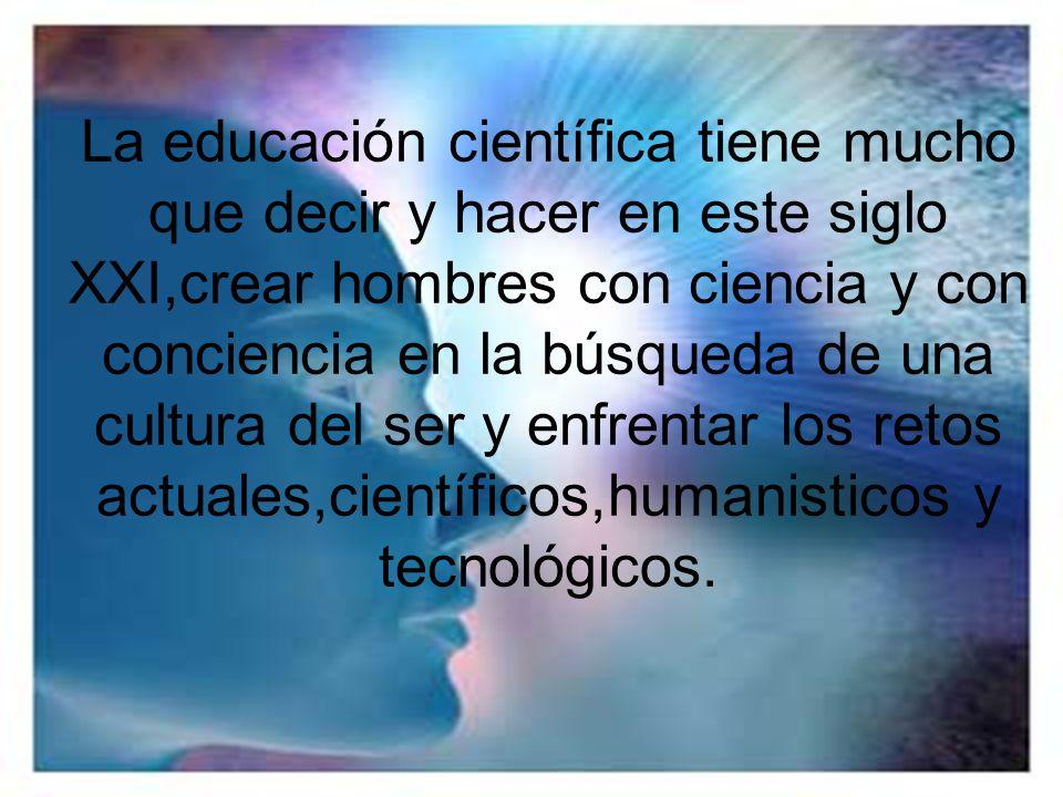 La educación científica tiene mucho que decir y hacer en este siglo XXI,crear hombres con ciencia y con conciencia en la búsqueda de una cultura del s
