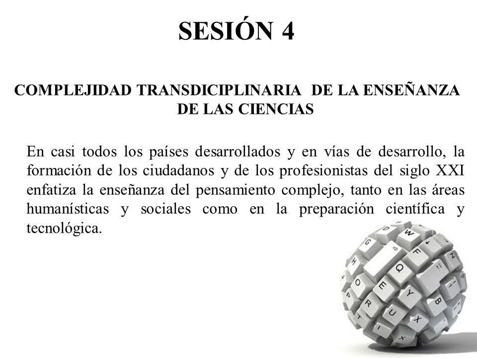 SESIÓN 4 COMPLEJIDAD TRANSDICIPLINARIA DE LA ENSEÑANZA DE LAS CIENCIAS En casi todos los países desarrollados y en vías de desarrollo, la formación de